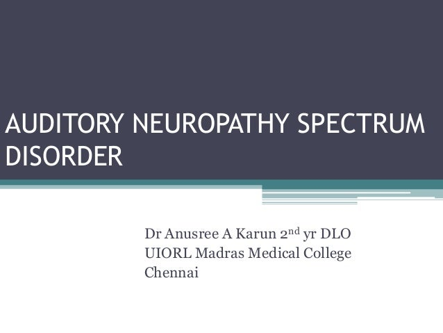 AUDITORY NEUROPATHY SPECTRUM DISORDER Dr Anusree A Karun 2nd yr DLO UIORL Madras Medical College Chennai