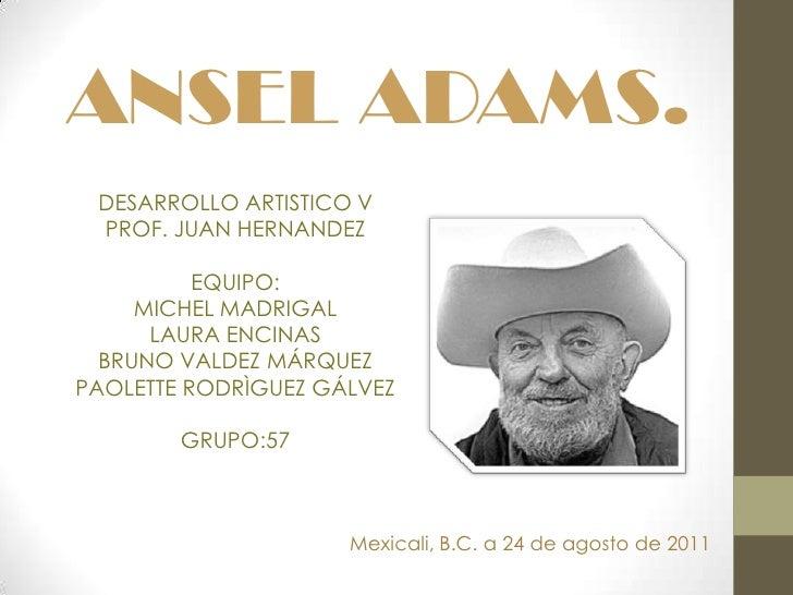 ANSEL ADAMS.<br />DESARROLLO ARTISTICO V<br />PROF. JUAN HERNANDEZ<br />EQUIPO:<br />MICHEL MADRIGAL<br />LAURA ENCINAS<br...