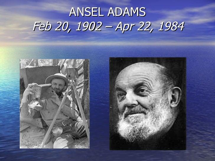 ANSEL ADAMS Feb 20, 1902 – Apr 22, 1984