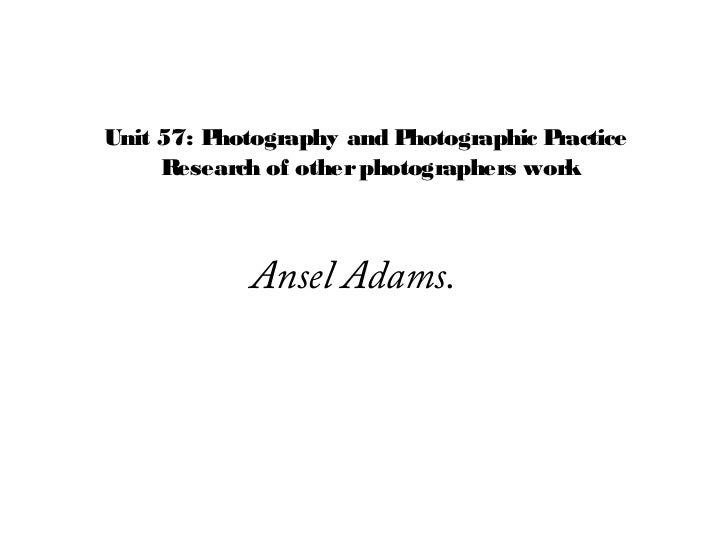 Unit 57: Photography and P hotographic Practice     Research of other photographers work             Ansel Adams.
