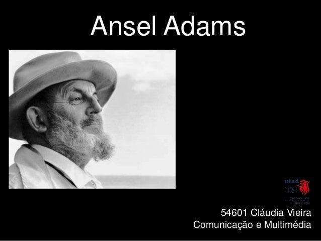 Ansel Adams           54601 Cláudia Vieira       Comunicação e Multimédia