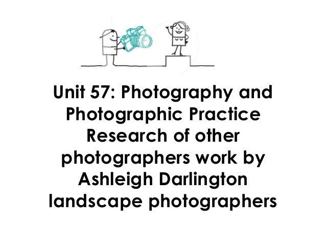 Unit 57: Photography andPhotographic PracticeResearch of otherphotographers work byAshleigh Darlingtonlandscape photograph...