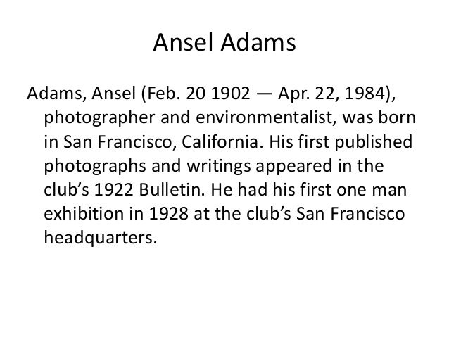 Ansel Adams Adams, Ansel (Feb. 20 1902 — Apr. 22, 1984), photographer and environmentalist, was born in San Francisco, Cal...