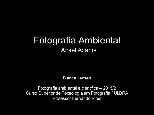 Fotografia Ambiental Ansel Adams Bianca Jansen Fotografia ambiental e cientifica – 2015/2 Curso Superior de Tecnologia em ...