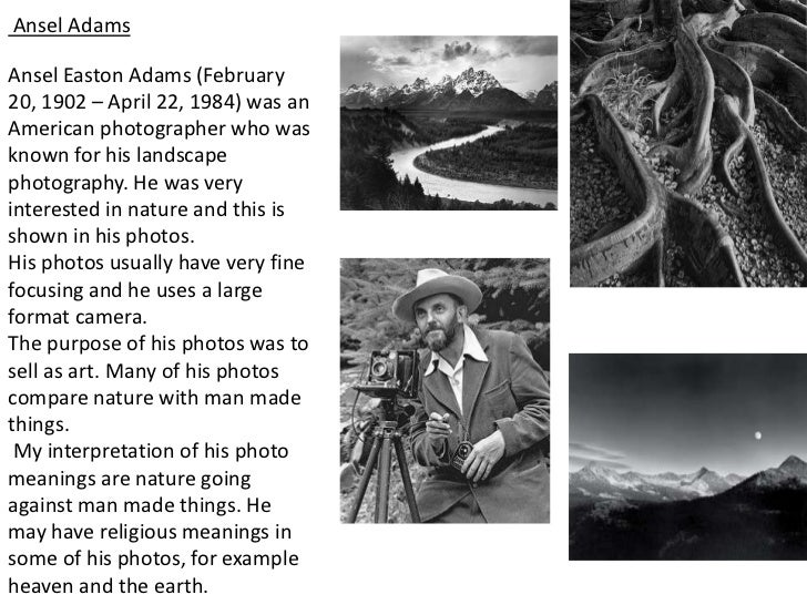Ansel AdamsAnsel Easton Adams (February20, 1902 – April 22, 1984) was anAmerican photographer who wasknown for his landsca...