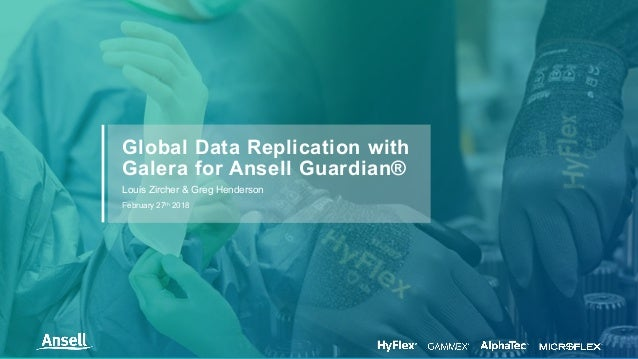 Louis Zircher & Greg Henderson February 27th 2018 Global Data Replication with Galera for Ansell Guardian®