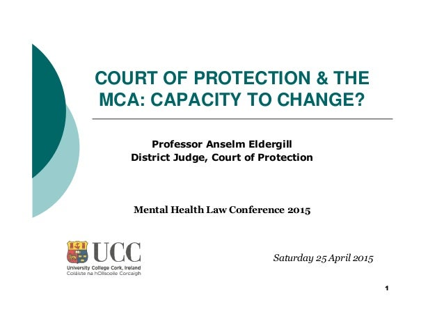 1 COURT OF PROTECTION & THE MCA: CAPACITY TO CHANGE? Professor Anselm Eldergill District Judge, Court of Protection Saturd...