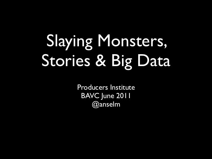 Slaying Monsters,Stories & Big Data    Producers Institute     BAVC June 2011        @anselm