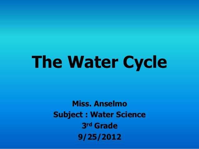 The Water Cycle      Miss. Anselmo  Subject : Water Science         3rd Grade        9/25/2012