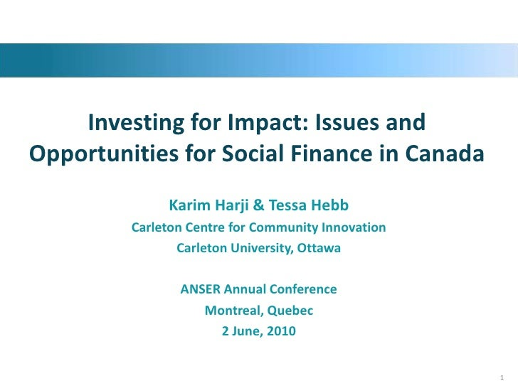 Investing for Impact: Issues and Opportunities for Social Finance in Canada<br />Karim Harji & Tessa Hebb<br />Carleton Ce...