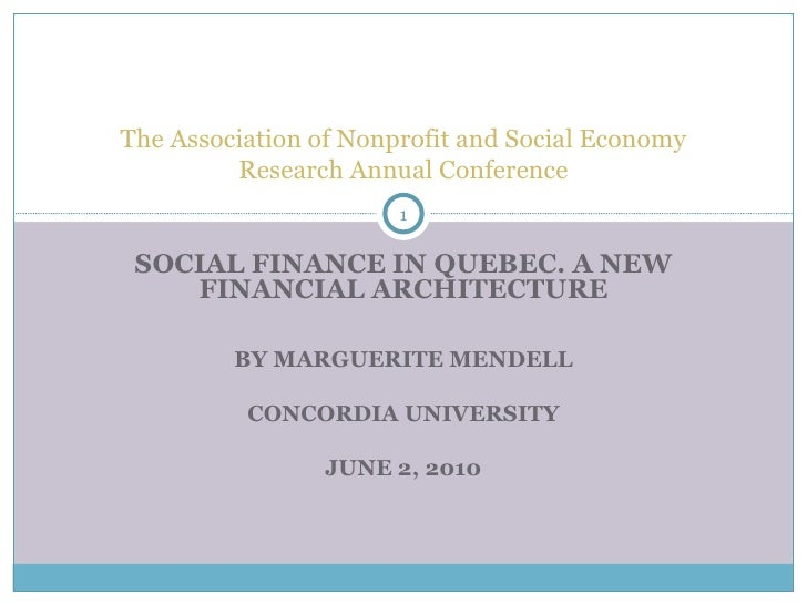 The Association of Nonprofit and Social Economy Research Annual Conference SOCIAL FINANCE IN QUEBEC. A NEW FINANCIAL ARCHI...