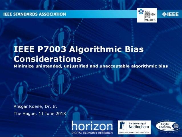 IEEE P7003 Algorithmic Bias Considerations Minimize unintended, unjustified and unacceptable algorithmic bias Ansgar Koene...