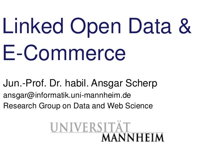 Linked Open Data &E-CommerceJun.-Prof. Dr. habil. Ansgar Scherpansgar@informatik.uni-mannheim.deResearch Group on Data and...