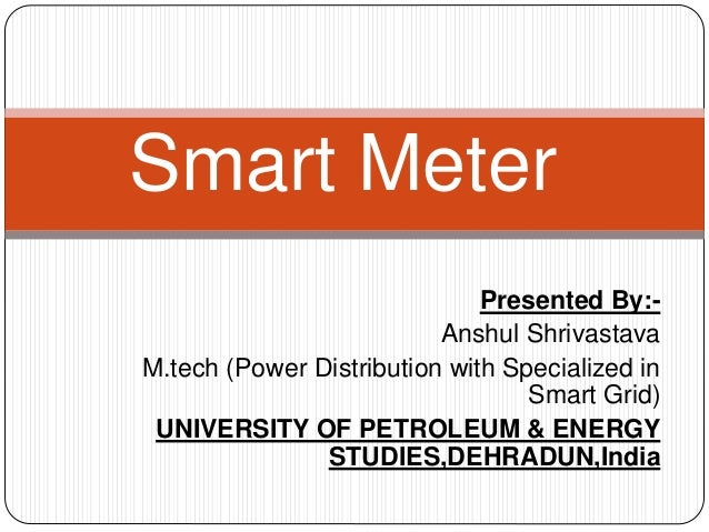 Presented By:- Anshul Shrivastava M.tech (Power Distribution with Specialized in Smart Grid) UNIVERSITY OF PETROLEUM & ENE...