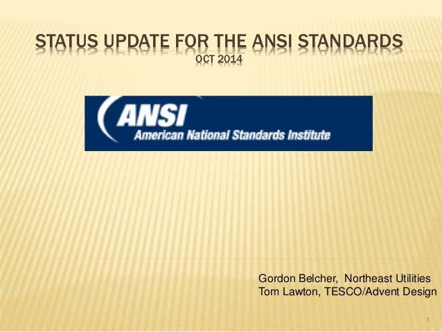 STATUS UPDATE FOR THE ANSI STANDARDS  OCT 2014  Gordon Belcher, Northeast Utilities  Tom Lawton, TESCO/Advent Design  1