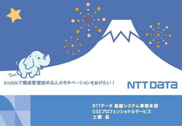 Copyright © 2014 NTT DATA Corporation 1  NTTデータ 基盤システム事業本部 OSSプロフェッショナルサービス 土橋 昌  Ansibleで構成管理始める人のモチベーションをあげたい!