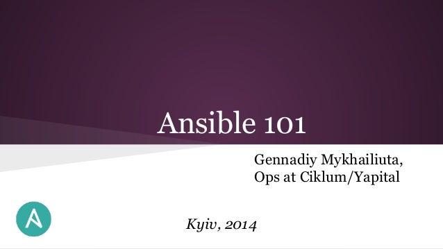 Ansible 101 Gennadiy Mykhailiuta, Ops at Ciklum/Yapital Kyiv, 2014