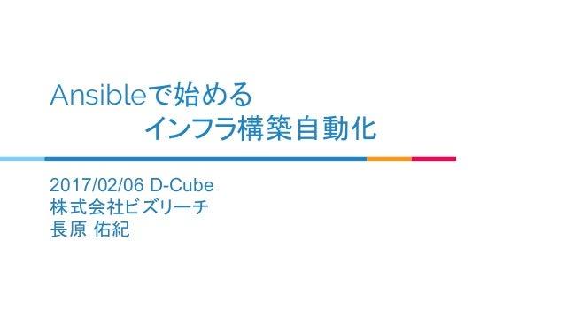 Ansibleで始める      インフラ構築自動化 2017/02/06 D-Cube 株式会社ビズリーチ 長原 佑紀