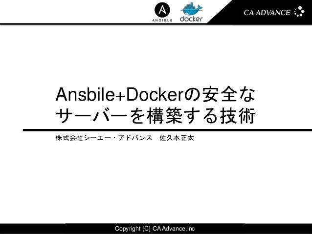 Copyright (C) CA Advance,incCopyright (C) CA Advance,inc Ansbile+Dockerの安全な サーバーを構築する技術 株式会社シーエー・アドバンス 佐久本正太
