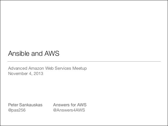 Ansible and AWS Advanced Amazon Web Services Meetup  November 4, 2013  ! ! ! ! ! Peter Sankauskas  Answers for AWS  @pas...