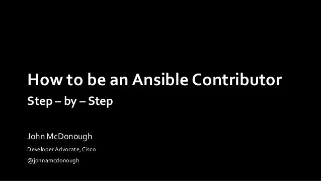 How to be an Ansible Contributor Step – by – Step Developer Advocate, Cisco @johnamcdonough John McDonough