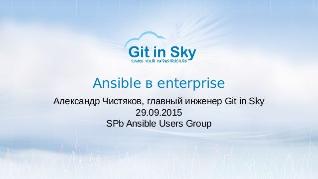 Ansible в enterprise Александр Чистяков, главный инженер Git in Sky 29.09.2015 SPb Ansible Users Group