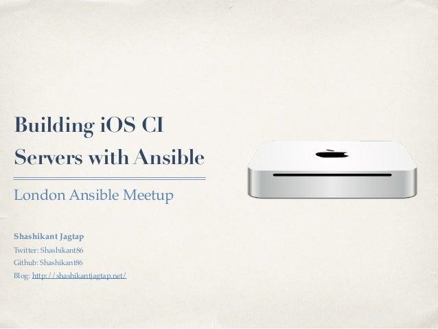 Building iOS CI Servers with Ansible London Ansible Meetup Shashikant Jagtap Twitter: Shashikant86 Github: Shashikant86 Bl...