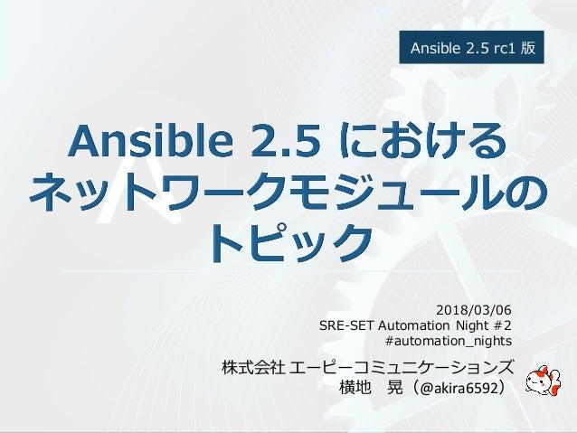 株式会社 エーピーコミュニケーションズ 横地 晃(@akira6592) 2018/03/06 SRE-SET Automation Night #2 #automation_nights Ansible 2.5 rc1 版