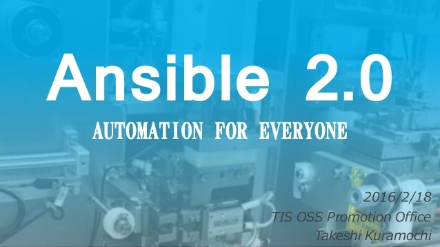 Ansible 2.0 AUTOMATION FOR EVERYONE 2016/2/18 TIS OSS Promotion Office Takeshi Kuramochi