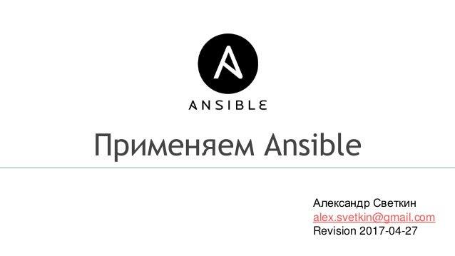 Применяем Ansible Александр Светкин alex.svetkin@gmail.com Revision 2017-04-27