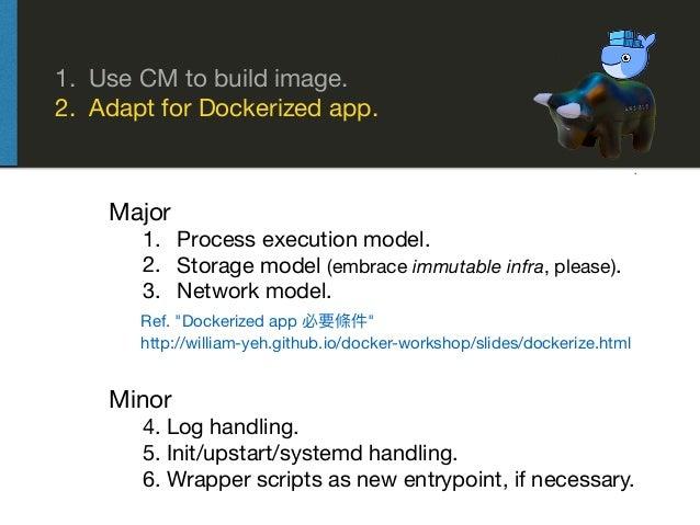 1. Use CM to build image.  2. Adapt for Dockerized app. Major  1. Process execution model.  2. Storage model (embrace immu...