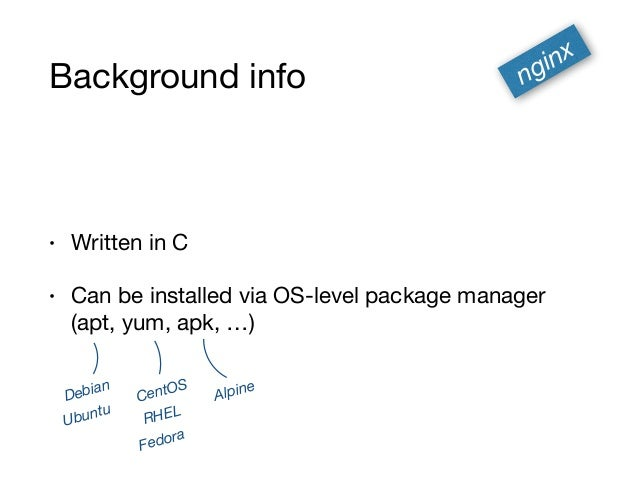 Background info • Written in C  • Can be installed via OS-level package manager (apt, yum, apk, …) nginx Debian Ubuntu Ce...