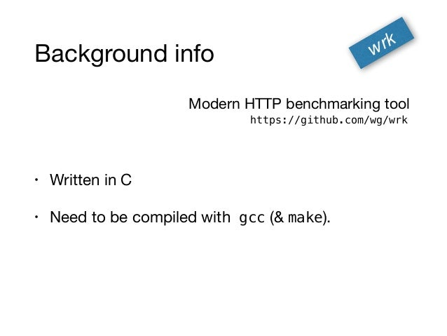 Background info • Written in C  • Need to be compiled with gcc (& make). wrk https://github.com/wg/wrk Modern HTTP benchma...