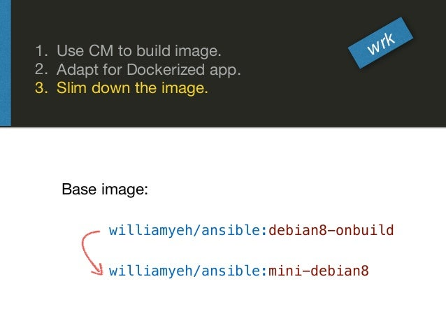 1. Use CM to build image.  2. Adapt for Dockerized app.  3. Slim down the image. wrk williamyeh/ansible:mini-debian8 willi...