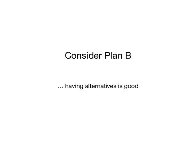 … having alternatives is good Consider Plan B