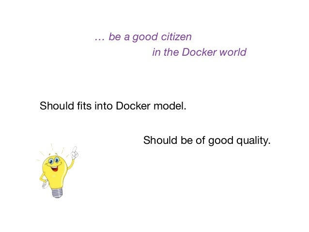 Should fits into Docker model. Should be of good quality. … be a good citizen in the Docker world