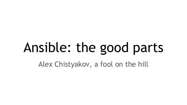 Ansible: the good parts Alex Chistyakov, a fool on the hill