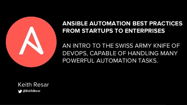 ANSIBLE AUTOMATION BEST PRACTICES FROM STARTUPS TO ENTERPRISES AN INTRO TO THE SWISS ARMY KNIFE OF DEVOPS, CAPABLE OF HAND...