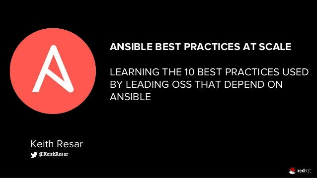 ANSIBLE BEST PRACTICES AT SCALE LEARNING THE 10 BEST PRACTICES USED BY LEADING OSS THAT DEPEND ON ANSIBLE Keith Resar @Kei...