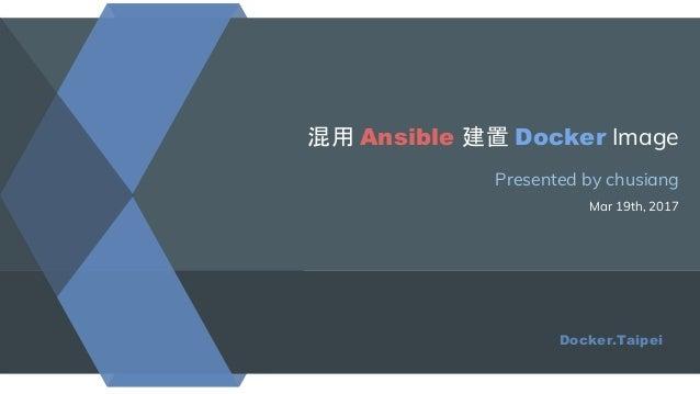 混用 Ansible 建置 Docker Image Presented by chusiang Mar 19th, 2017 Docker.Taipei