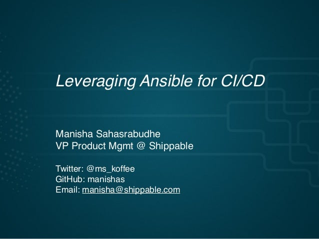 Leveraging Ansible for CI/CD Manisha Sahasrabudhe VP Product Mgmt @ Shippable Twitter: @ms_koffee GitHub: manishas Email: ...