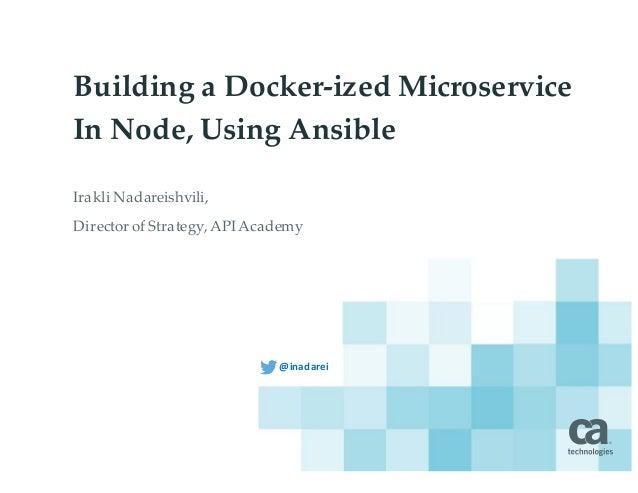 Building a Docker-ized Microservice In Node, Using Ansible Irakli'Nadareishvili,' Director'of'Strategy,'API'Academy @inada...