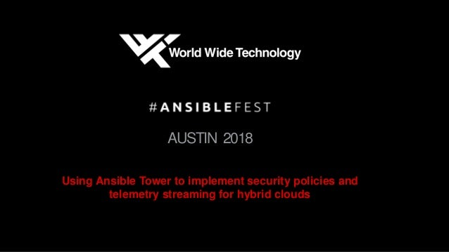 AUSTIN 2018 Using Ansible Tower to implement security policies and telemetry streaming for hybrid clouds