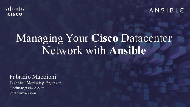 Managing Your Cisco Datacenter Network with Ansible Fabrizio Maccioni Technical Marketing Engineer fabrimac@cisco.com @fab...