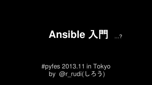 Ansible 入門 #pyfes 2013.11 in Tokyo by @r_rudi(しろう)  …?