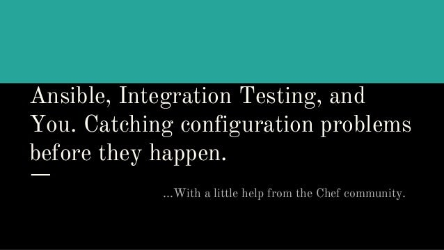 Ansible, Integration Testing, and You. Catching configuration problems before they happen. ...With a little help from the ...