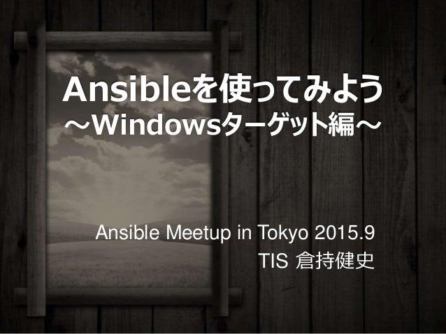 Ansibleを使ってみよう ~Windowsターゲット編~ Ansible Meetup in Tokyo 2015.9 TIS 倉持健史