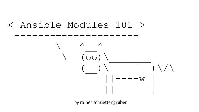 < Ansible Modules 101 > ---------------------  ^__^  (oo)_______ (__) )/ ||----w | || || by rainer schuettengruber