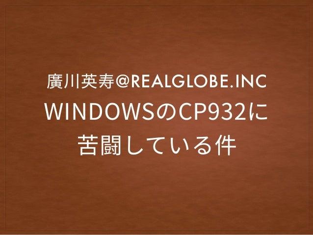 WINDOWSのCP932に 苦闘している件 @REALGLOBE.INC