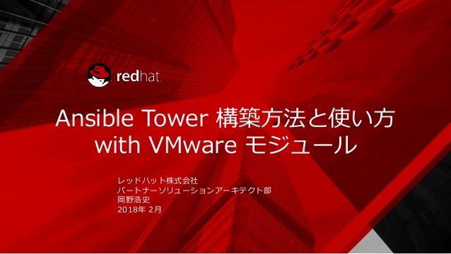 Ansible Tower 構築方法と使い方 with VMware モジュール レッドハット株式会社 パートナーソリューションアーキテクト部 岡野浩史 2018年 2月